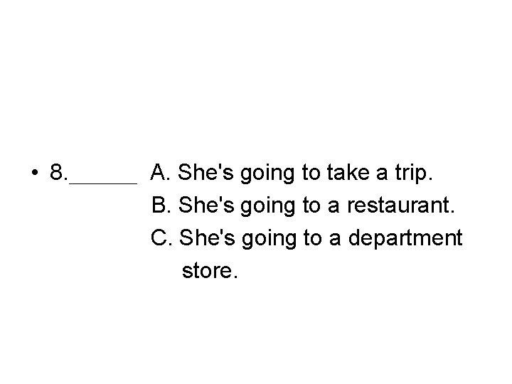 • 8. ___ A. She's going to take a trip. B. She's going