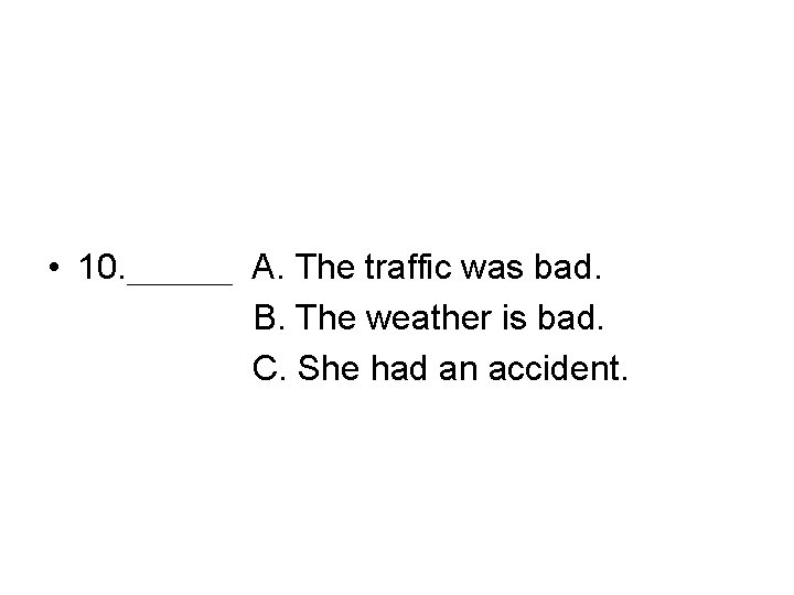 • 10. ___ A. The traffic was bad. B. The weather is bad.