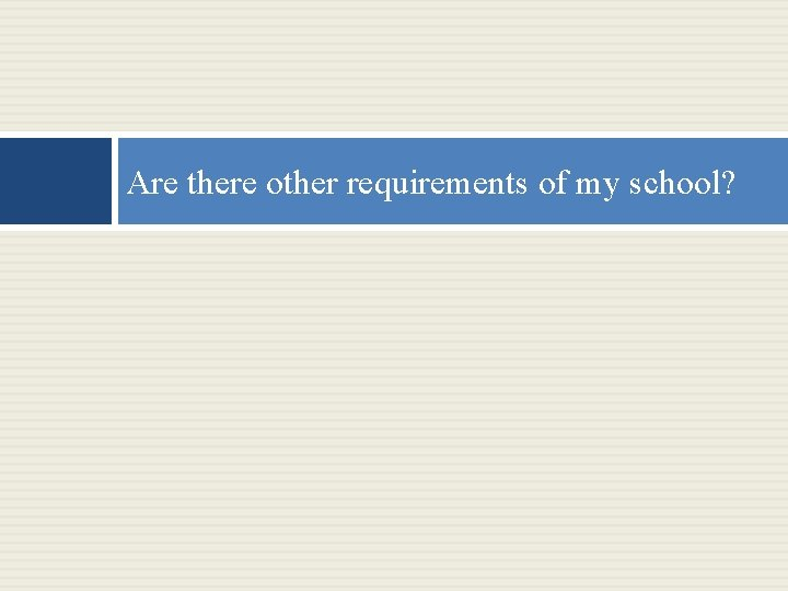Are there other requirements of my school?