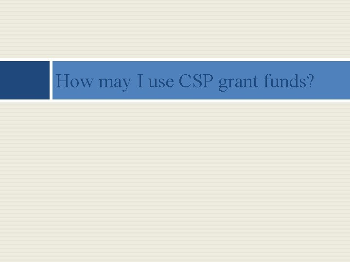 How may I use CSP grant funds?
