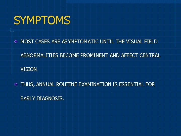 SYMPTOMS MOST CASES ARE ASYMPTOMATIC UNTIL THE VISUAL FIELD ABNORMALITIES BECOME PROMINENT AND AFFECT
