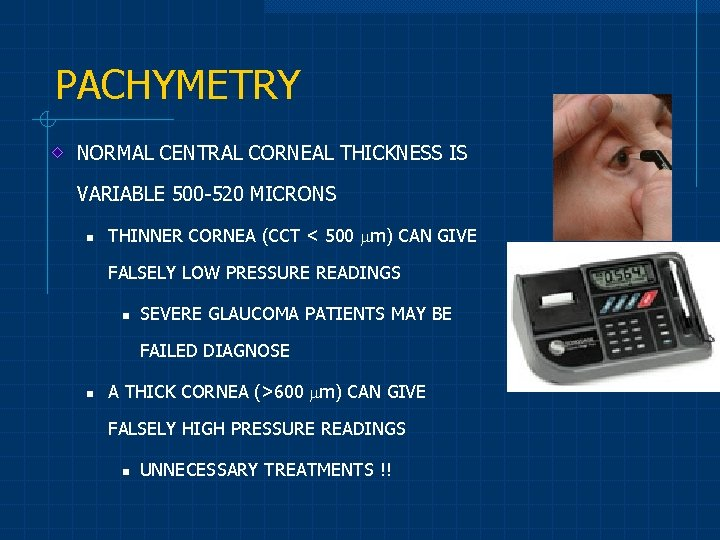 PACHYMETRY NORMAL CENTRAL CORNEAL THICKNESS IS VARIABLE 500 -520 MICRONS n THINNER CORNEA (CCT