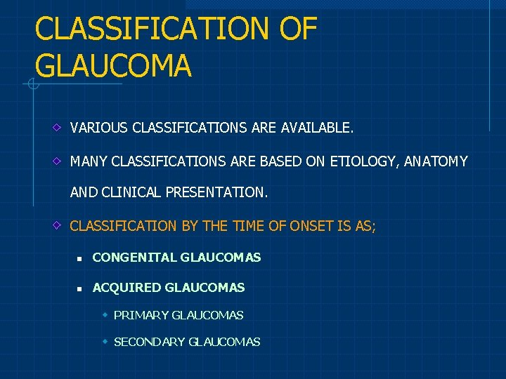 CLASSIFICATION OF GLAUCOMA VARIOUS CLASSIFICATIONS ARE AVAILABLE. MANY CLASSIFICATIONS ARE BASED ON ETIOLOGY, ANATOMY