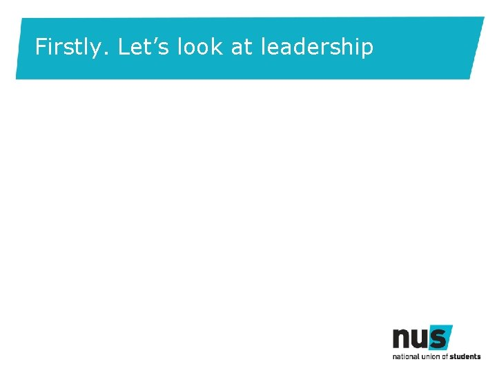 Firstly. Let's look at leadership