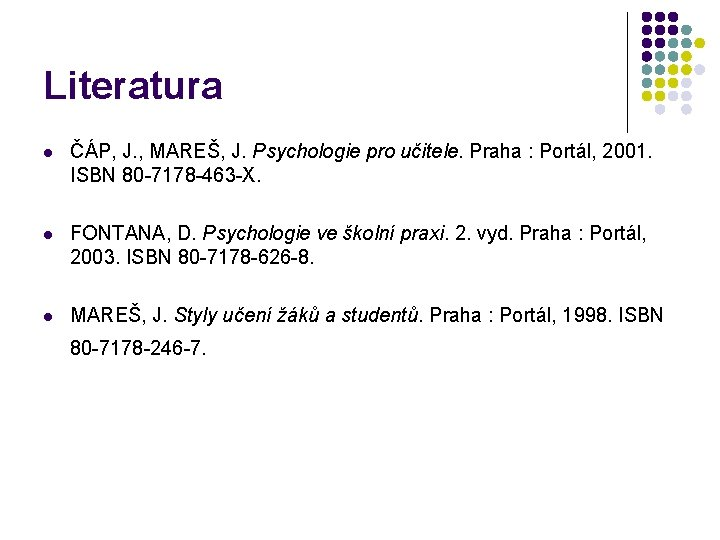 Literatura l ČÁP, J. , MAREŠ, J. Psychologie pro učitele. Praha : Portál, 2001.