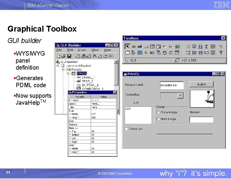 IBM e. Server i. Series Graphical Toolbox GUI builder §WYSIWYG panel definition §Generates PDML