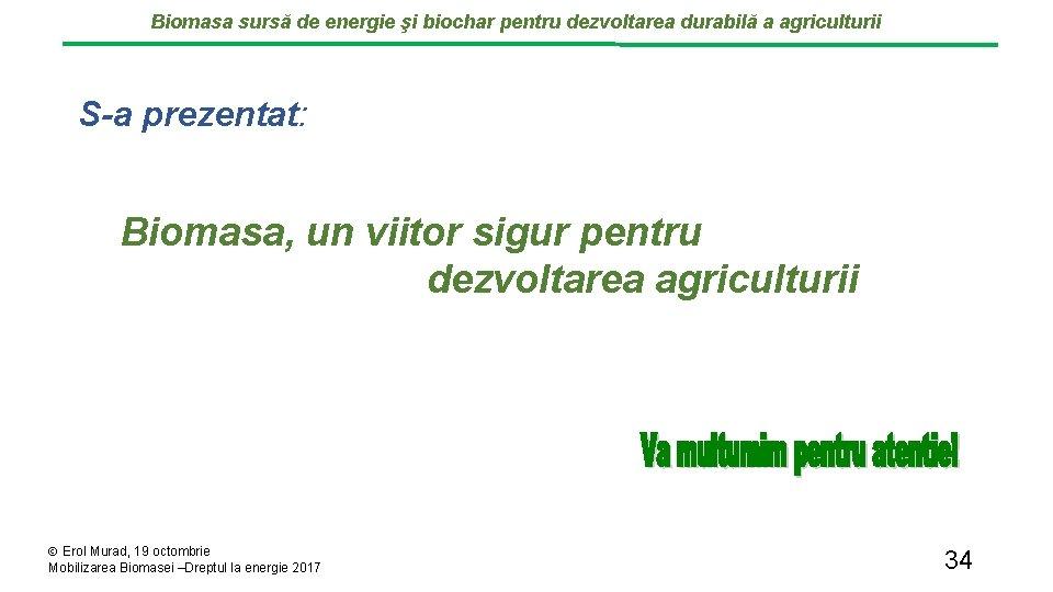 Biomasa sursă de energie şi biochar pentru dezvoltarea durabilă a agriculturii S-a prezentat: Biomasa,