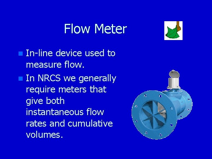 Flow Meter In-line device used to measure flow. n In NRCS we generally require