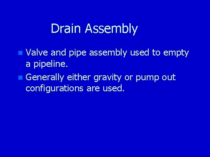 Drain Assembly Valve and pipe assembly used to empty a pipeline. n Generally either
