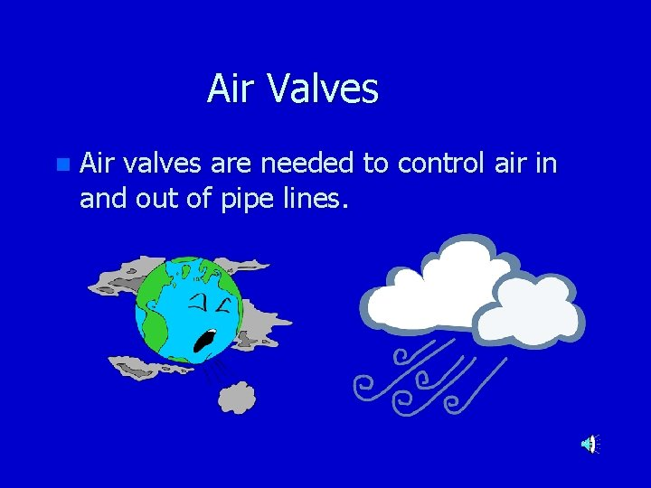Air Valves n Air valves are needed to control air in and out of