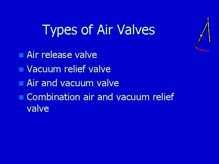 Types of Air Valves Air release valve n Vacuum relief valve n Air and