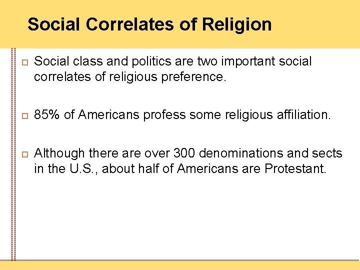 Social Correlates of Religion Social class and politics are two important social correlates of