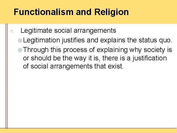 Functionalism and Religion 1. Legitimate social arrangements Legitimation justifies and explains the status quo.