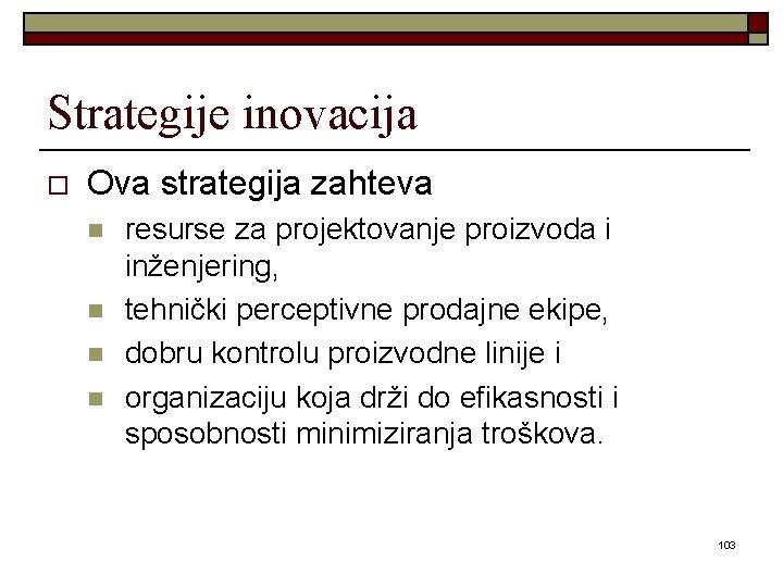 Strategije inovacija o Ova strategija zahteva n n resurse za projektovanje proizvoda i inženjering,