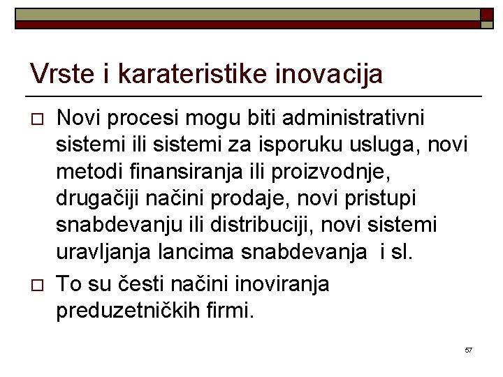 Vrste i karateristike inovacija o o Novi procesi mogu biti administrativni sistemi ili sistemi