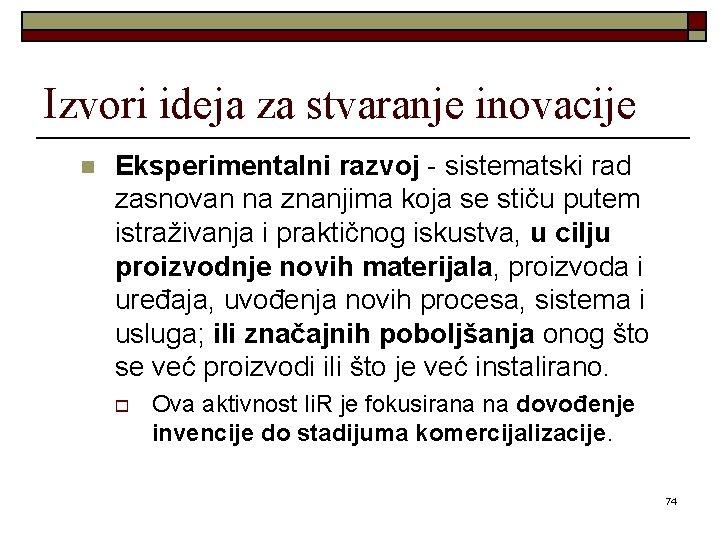 Izvori ideja za stvaranje inovacije n Eksperimentalni razvoj - sistematski rad zasnovan na znanjima