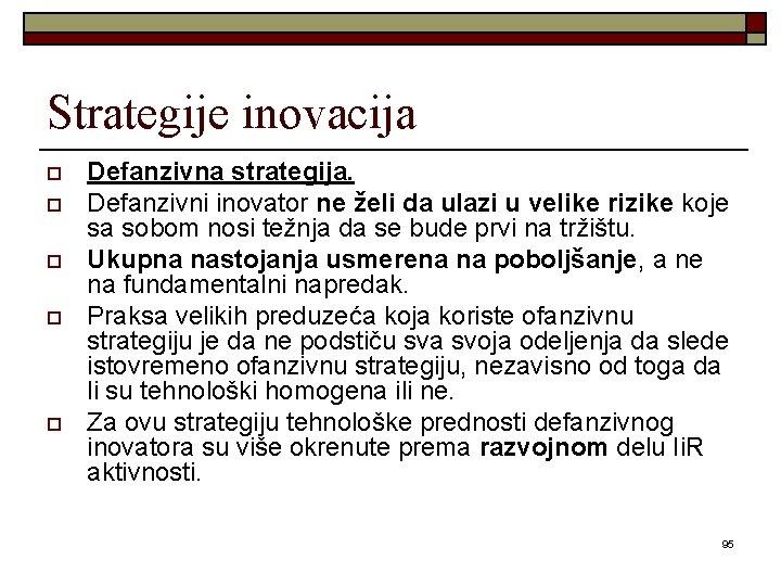 Strategije inovacija o o o Defanzivna strategija. Defanzivni inovator ne želi da ulazi u