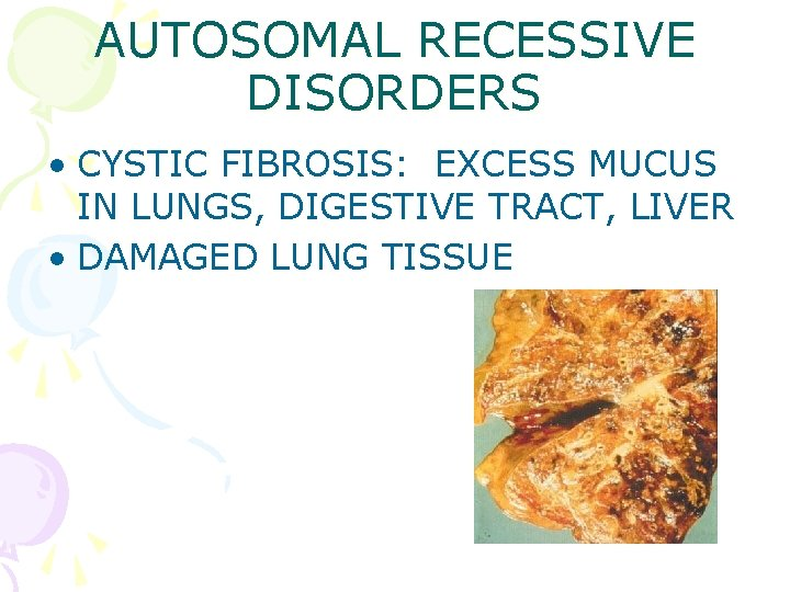 AUTOSOMAL RECESSIVE DISORDERS • CYSTIC FIBROSIS: EXCESS MUCUS IN LUNGS, DIGESTIVE TRACT, LIVER •