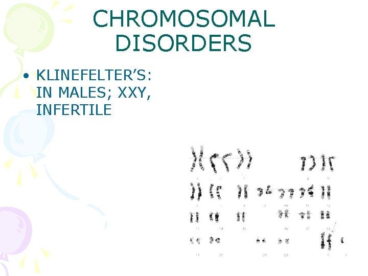 CHROMOSOMAL DISORDERS • KLINEFELTER'S: IN MALES; XXY, INFERTILE