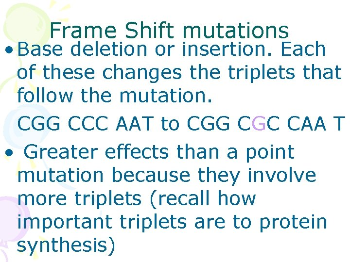 Frame Shift mutations • Base deletion or insertion. Each of these changes the triplets
