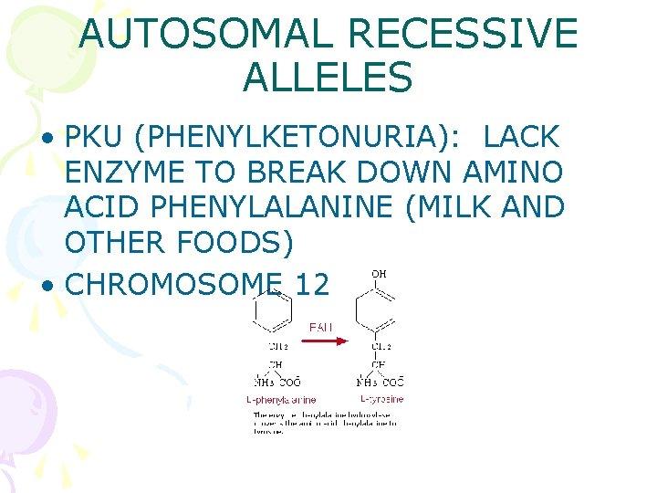 AUTOSOMAL RECESSIVE ALLELES • PKU (PHENYLKETONURIA): LACK ENZYME TO BREAK DOWN AMINO ACID PHENYLALANINE