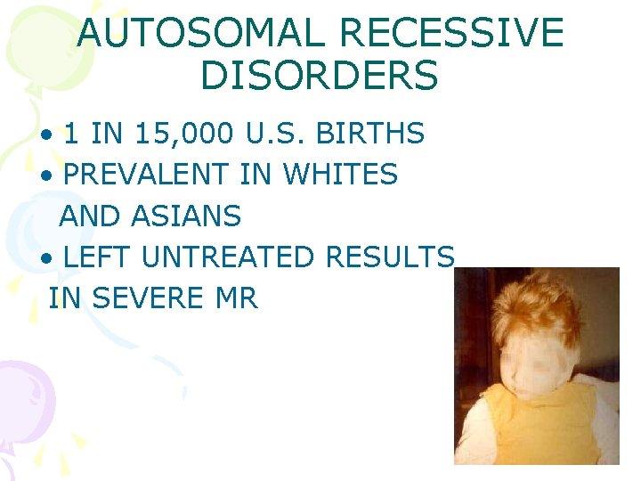 AUTOSOMAL RECESSIVE DISORDERS • 1 IN 15, 000 U. S. BIRTHS • PREVALENT IN
