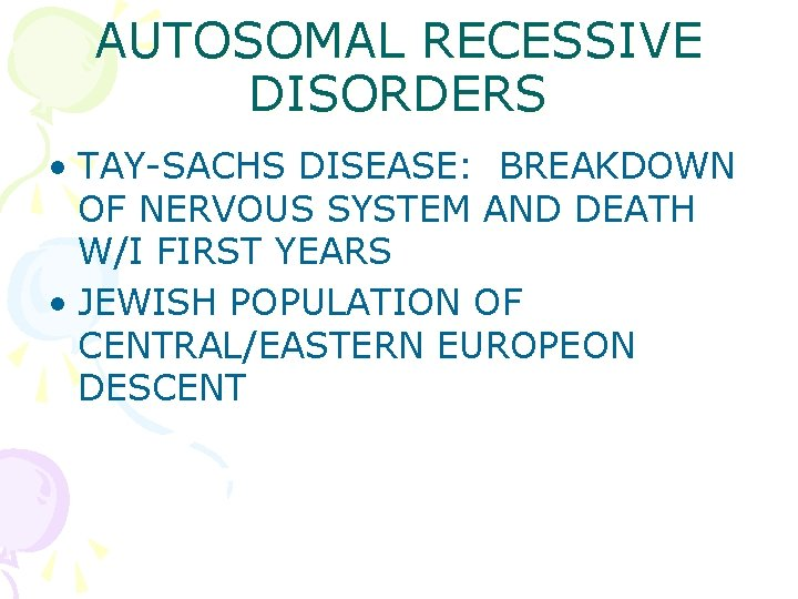 AUTOSOMAL RECESSIVE DISORDERS • TAY-SACHS DISEASE: BREAKDOWN OF NERVOUS SYSTEM AND DEATH W/I FIRST