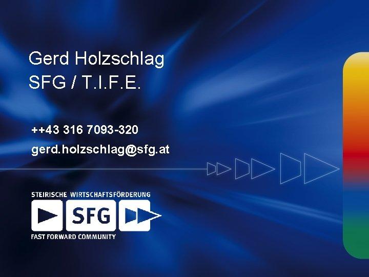 Gerd Holzschlag SFG / T. I. F. E. ++43 316 7093 -320 gerd. holzschlag@sfg.