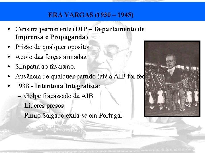 ERA VARGAS (1930 – 1945) • Censura permanente (DIP – Departamento de Imprensa e