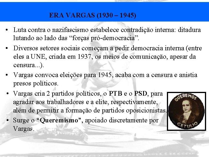 ERA VARGAS (1930 – 1945) • Luta contra o nazifascismo estabelece contradição interna: ditadura