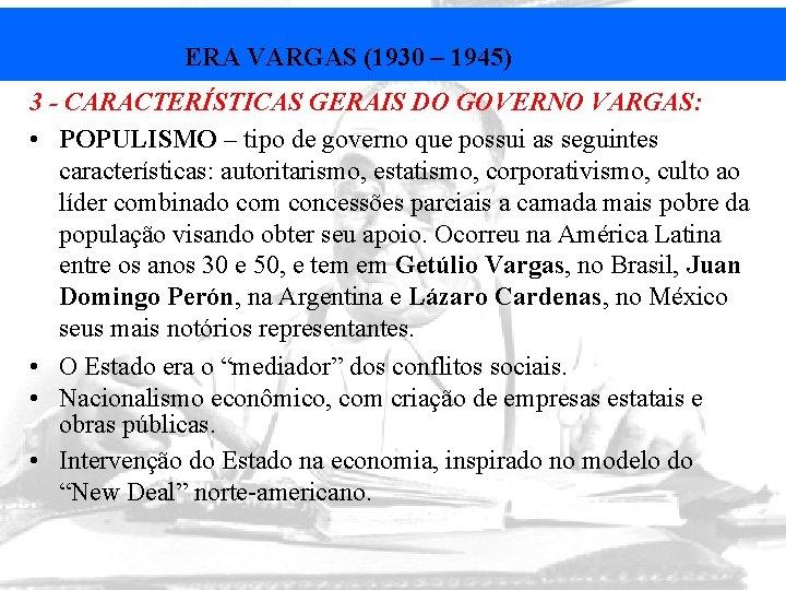 ERA VARGAS (1930 – 1945) 3 - CARACTERÍSTICAS GERAIS DO GOVERNO VARGAS: • POPULISMO