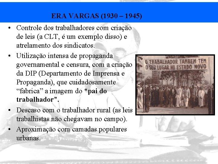 ERA VARGAS (1930 – 1945) • Controle dos trabalhadores com criação de leis (a