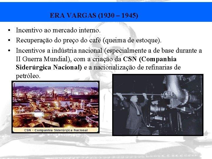 ERA VARGAS (1930 – 1945) • Incentivo ao mercado interno. • Recuperação do preço