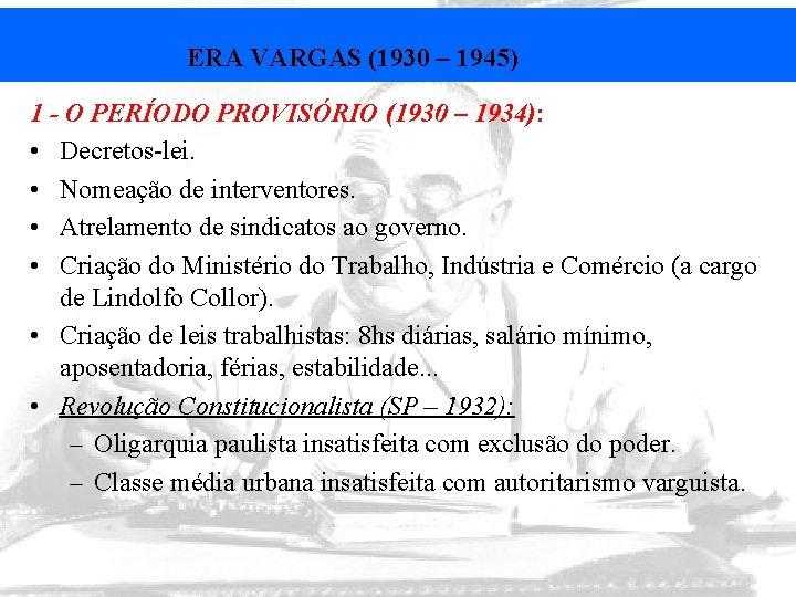 ERA VARGAS (1930 – 1945) 1 - O PERÍODO PROVISÓRIO (1930 – 1934): •