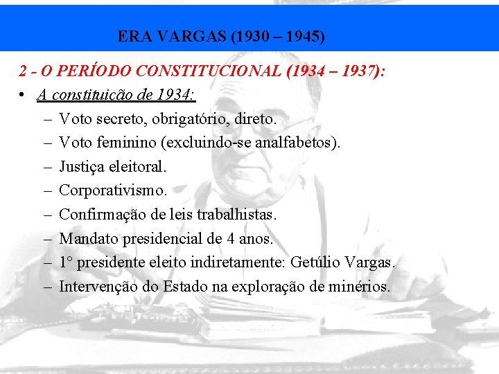 ERA VARGAS (1930 – 1945) 2 - O PERÍODO CONSTITUCIONAL (1934 – 1937): •