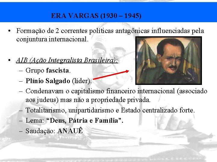 ERA VARGAS (1930 – 1945) • Formação de 2 correntes políticas antagônicas influenciadas pela