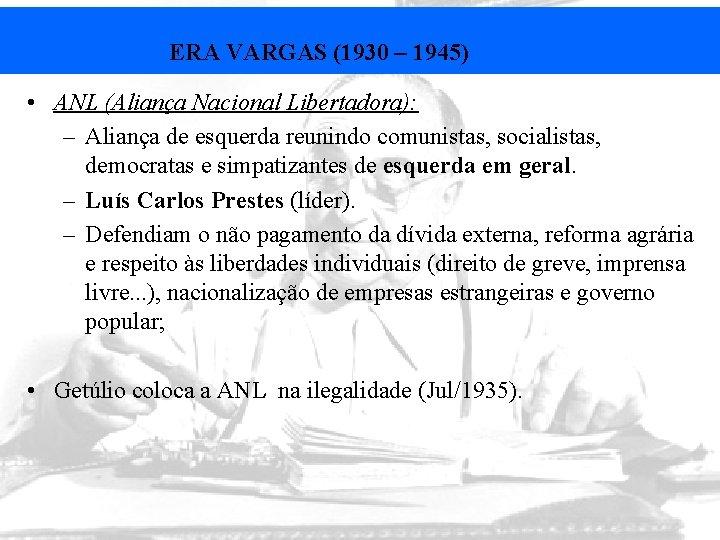 ERA VARGAS (1930 – 1945) • ANL (Aliança Nacional Libertadora): – Aliança de esquerda