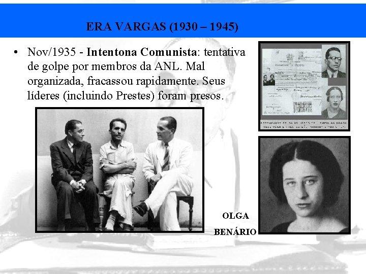 ERA VARGAS (1930 – 1945) • Nov/1935 - Intentona Comunista: tentativa de golpe por