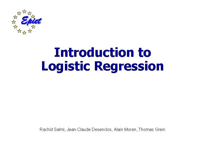Introduction to Logistic Regression Rachid Salmi, Jean-Claude Desenclos, Alain Moren, Thomas Grein