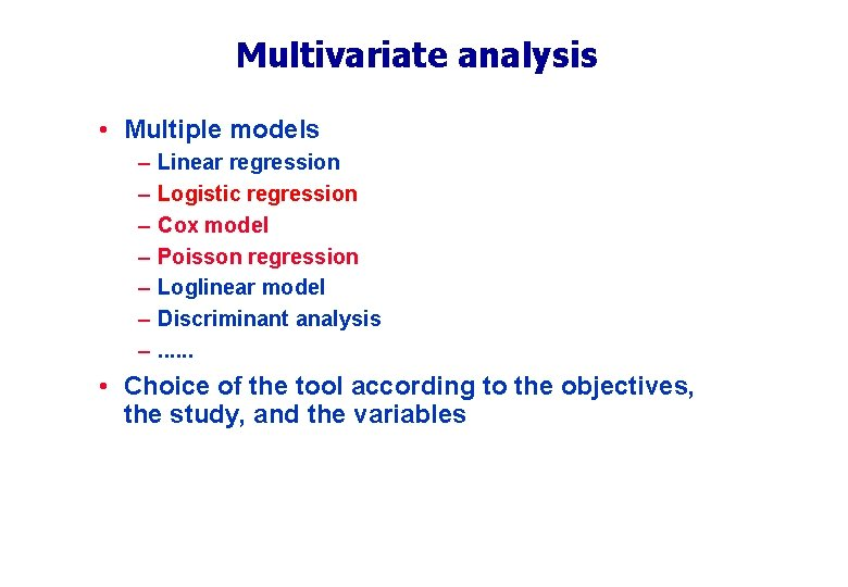 Multivariate analysis • Multiple models – – – – Linear regression Logistic regression Cox