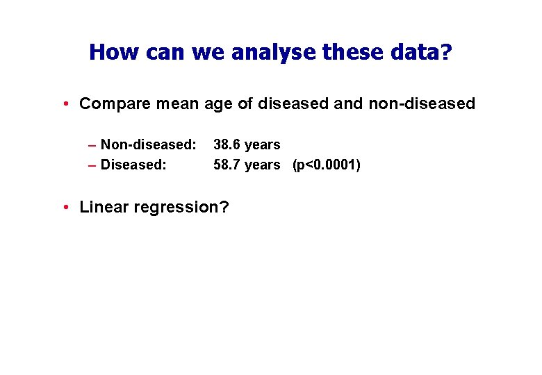 How can we analyse these data? • Compare mean age of diseased and non-diseased
