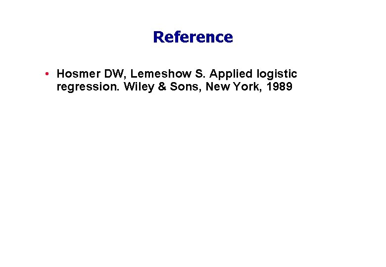 Reference • Hosmer DW, Lemeshow S. Applied logistic regression. Wiley & Sons, New York,