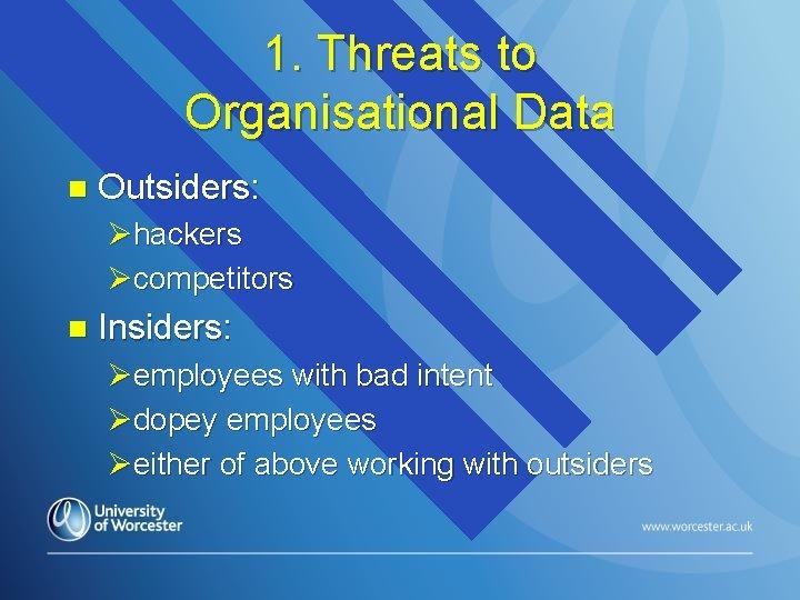 1. Threats to Organisational Data n Outsiders: Øhackers Øcompetitors n Insiders: Øemployees with bad