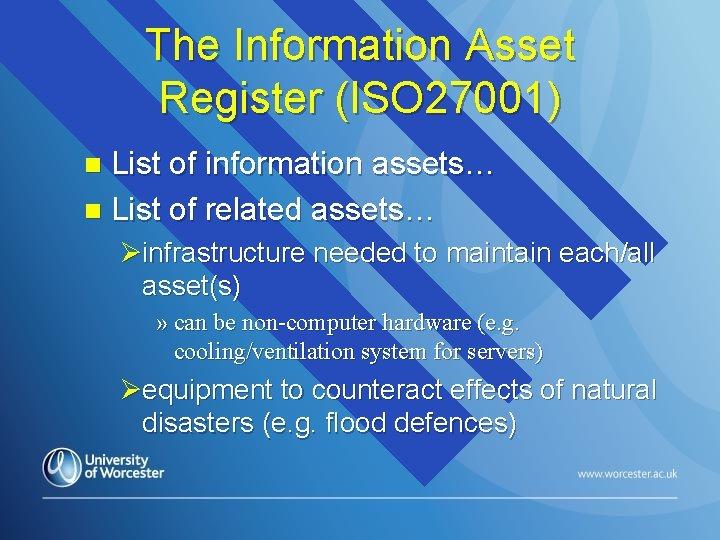 The Information Asset Register (ISO 27001) List of information assets… n List of related