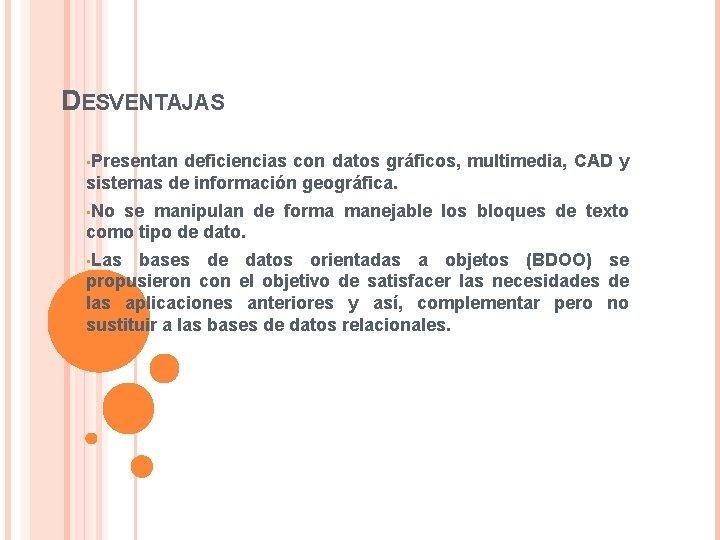DESVENTAJAS • Presentan deficiencias con datos gráficos, multimedia, CAD y sistemas de información geográfica.