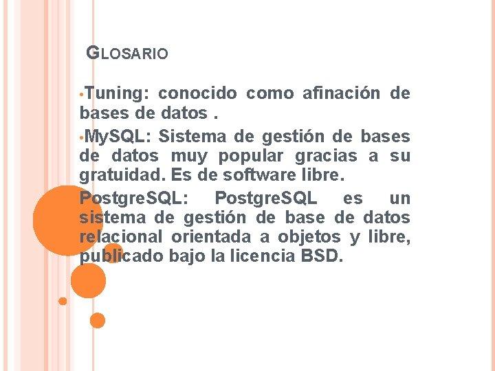 GLOSARIO • Tuning: conocido como afinación de bases de datos. • My. SQL: Sistema