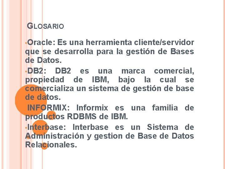 GLOSARIO • Oracle: Es una herramienta cliente/servidor que se desarrolla para la gestión de
