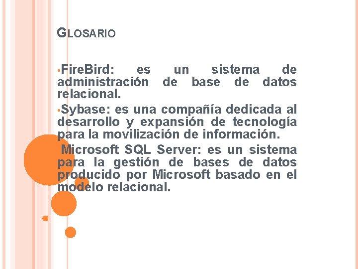 GLOSARIO • Fire. Bird: es un sistema de administración de base de datos relacional.