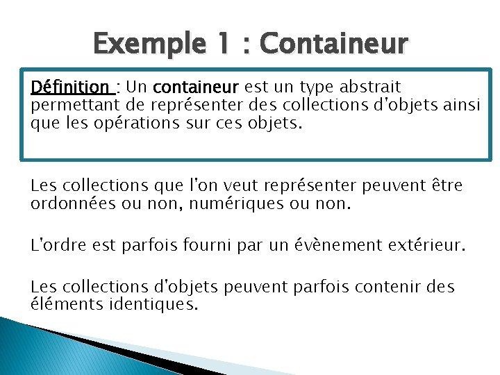 Exemple 1 : Containeur Définition : Un containeur est un type abstrait permettant de