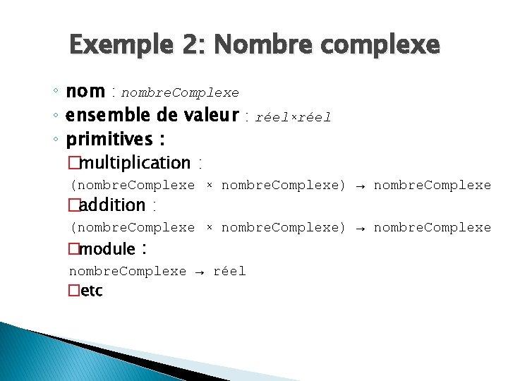 Exemple 2: Nombre complexe ◦ nom : nombre. Complexe ◦ ensemble de valeur :